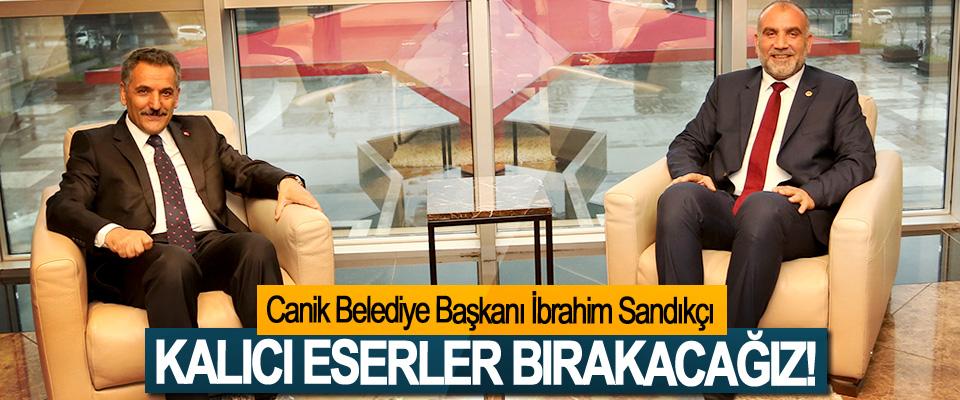 Canik Belediye Başkanı İbrahim Sandıkçı: Kalıcı Eserler Bırakacağız!