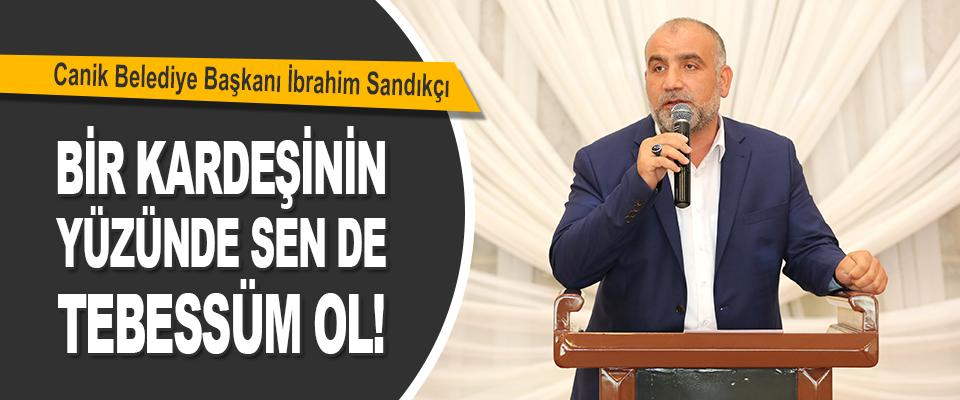 Canik Belediye Başkanı İbrahim Sandıkçı Bir Kardeşinin Yüzünde Sen de Tebessüm Ol!