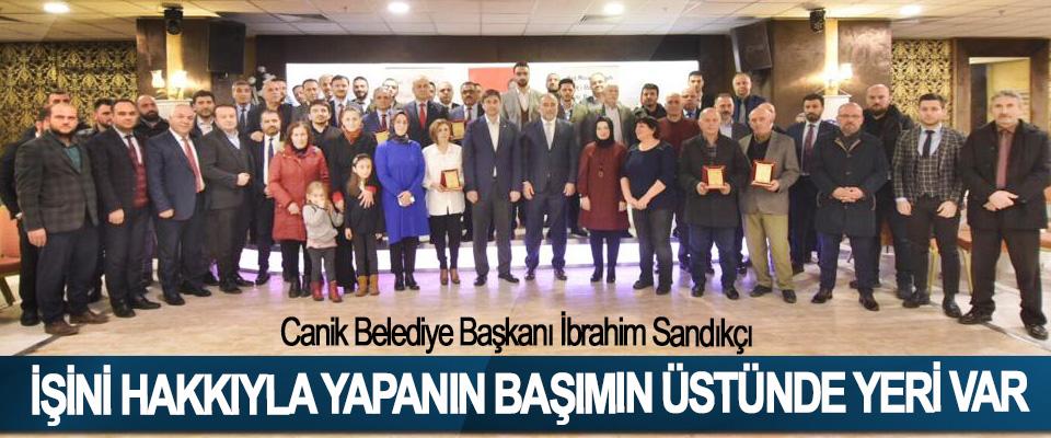 Canik Belediye Başkanı İbrahim Sandıkçı: İşini Hakkıyla Yapanın Başımın Üstünde Yeri Var