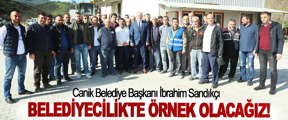 Canik Belediye Başkanı İbrahim Sandıkçı; Belediyecilikte Örnek Olacağız!