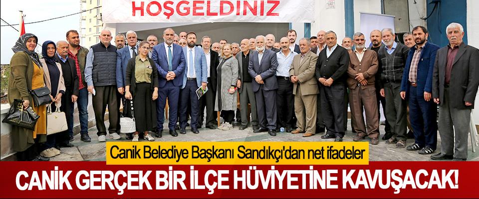 Canik Belediye Başkanı Sandıkçı'dan net ifadeler; Canik gerçek bir ilçe hüviyetine kavuşacak!
