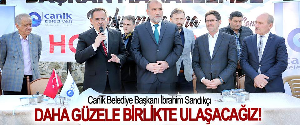 Canik Belediye Başkanı İbrahim Sandıkçı: Daha Güzele Birlikte Ulaşacağız!