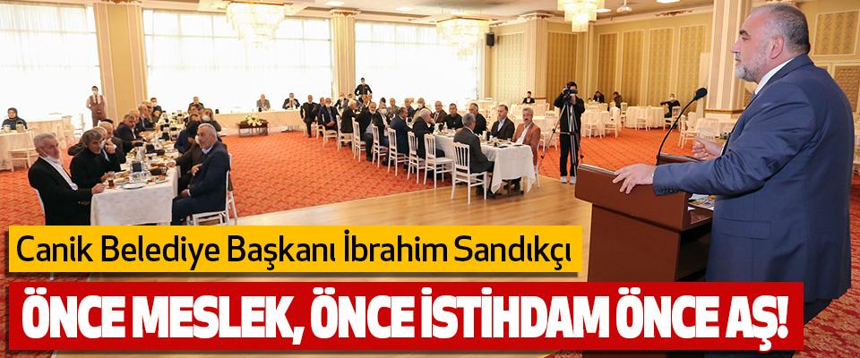 Canik Belediye Başkanı İbrahim Sandıkçı Önce Meslek, Önce İstihdam Önce Aş!