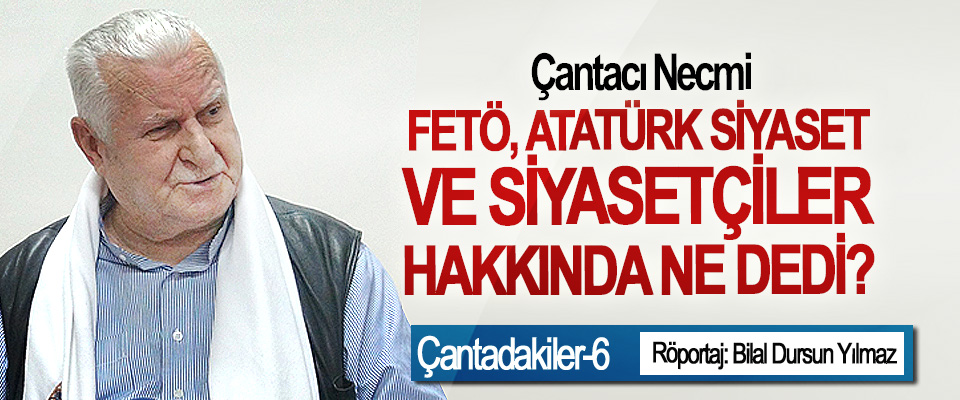 Çantacı necmi; FETÖ, Atatürk siyaset ve siyasetçiler hakkında ne dedi?