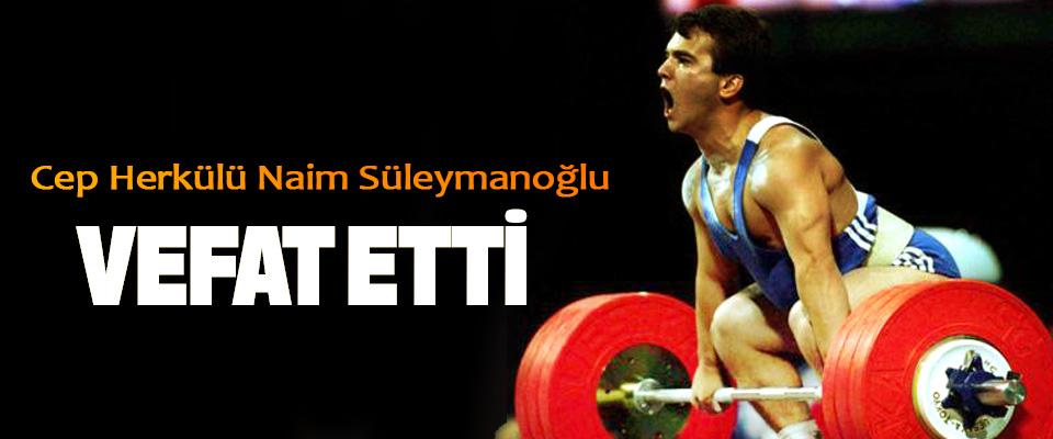 Cep Herkülü Naim Süleymanoğlu vefat etti