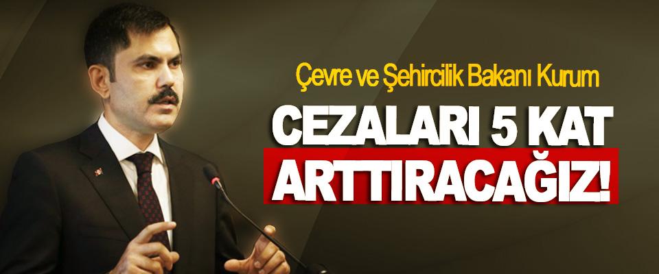 Çevre ve Şehircilik Bakanı Kurum: Cezaları 5 Kat Arttıracağız!
