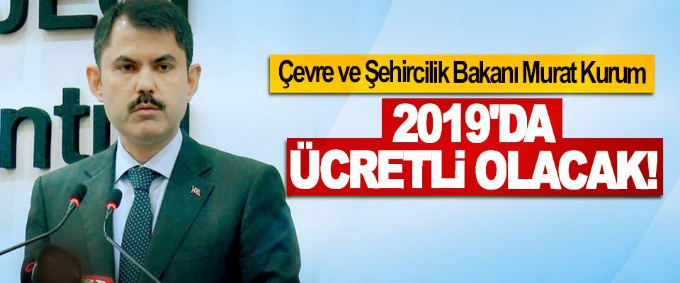 Çevre ve Şehircilik Bakanı Murat Kurum: 2019'da Ücretli Olacak!