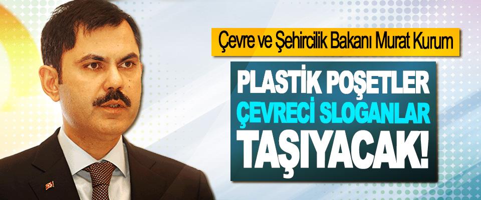 Çevre ve Şehircilik Bakanı Murat Kurum: Plastik poşetler çevreci sloganlar taşıyacak!