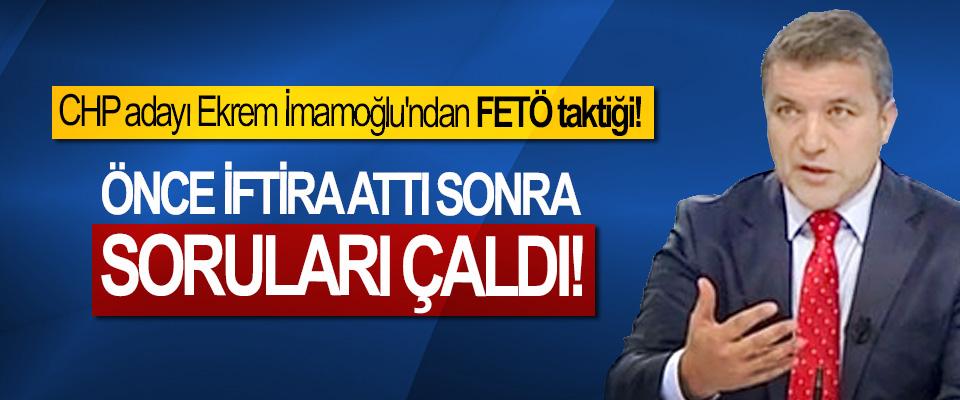 CHP adayı Ekrem İmamoğlu'ndan FETÖ taktiği! Önce iftira attı sonra soruları çaldı!