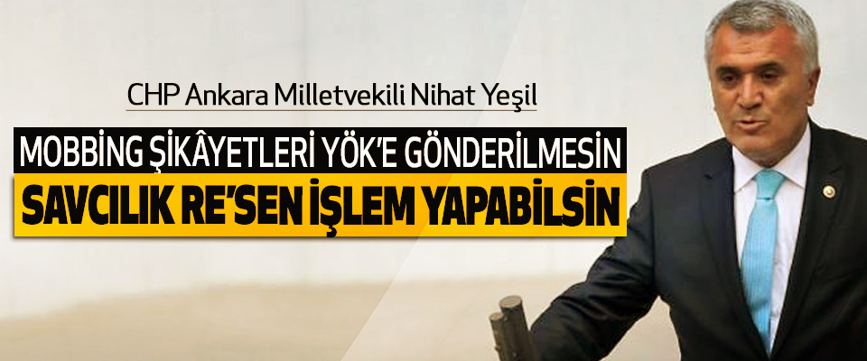 CHP Ankara Milletvekili Nihat Yeşil: Mobbing Şikâyetleri YÖK'e Gönderilmesin, Savcılık Re'sen İşlem Yapabilsin