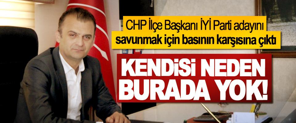 CHP İlçe Başkanı İYİ Parti adayını savunmak için basının karşısına çıktı, Kendisi neden burada yok!