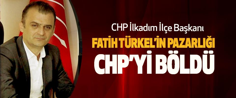 CHP İlkadım İlçe Başkanı Fatih Türkel'in Pazarlığı CHP'yi Böldü