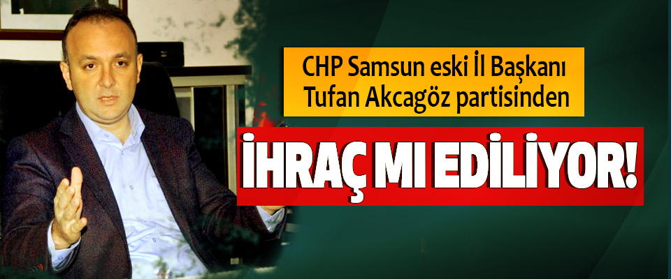 CHP Samsun eski İl Başkanı Tufan Akcagöz Partisinden ihraç mı ediliyor!