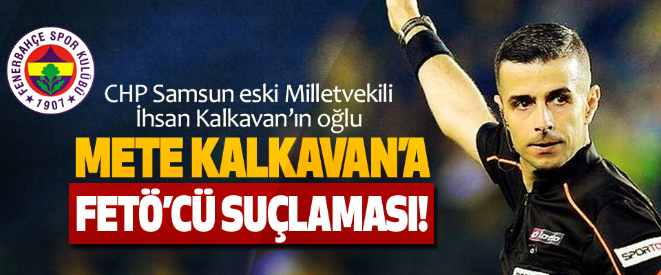 CHP Samsun eski Milletvekili İhsan Kalkavan'ın oğlu Mete kalkavan'a FETÖ'cü suçlaması!