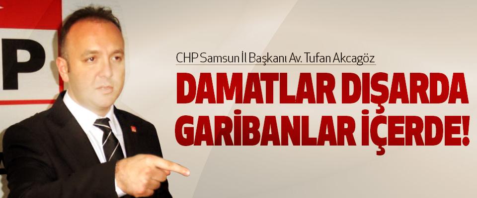 Chp Samsun İl Başkanı Av. Tufan Akcagöz: Damatlar dışarda, garibanlar içerde!
