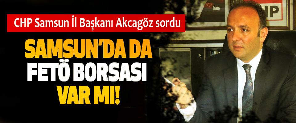 CHP Samsun İl Başkanı Akcagöz sordu: Samsun'da da FETÖ borsası var mı!