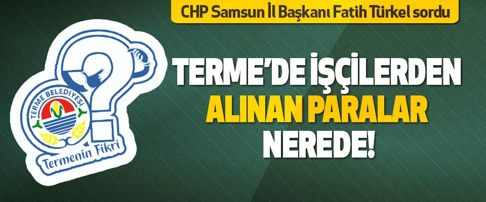 CHP Samsun İl Başkanı Fatih Türkel Sordu Terme'de İşçilerden Alınan Paralar Nerede!