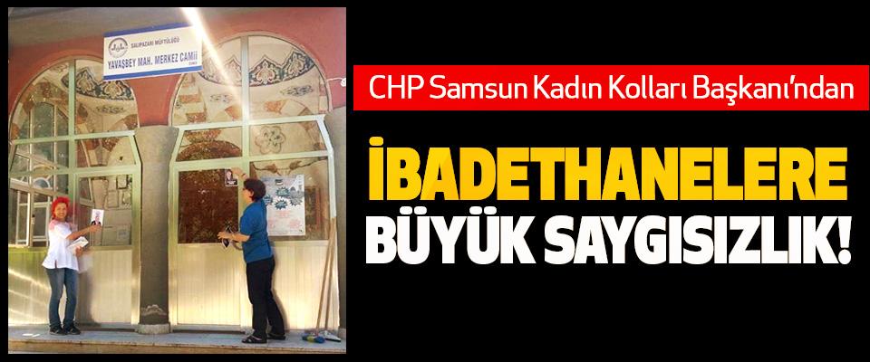 CHP Samsun Kadın Kolları Başkanı'ndan İbadethanelere büyük saygısızlık!