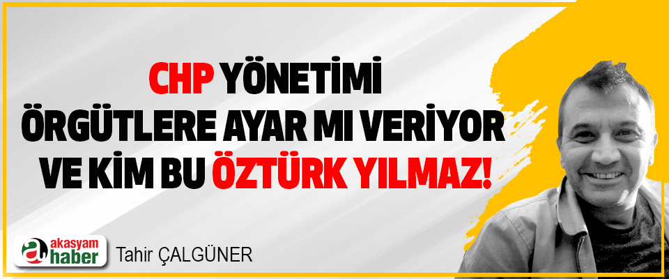 CHP Yönetimi, Örgütlere Ayar mı Veriyor ve Kim Bu Öztürk Yılmaz!