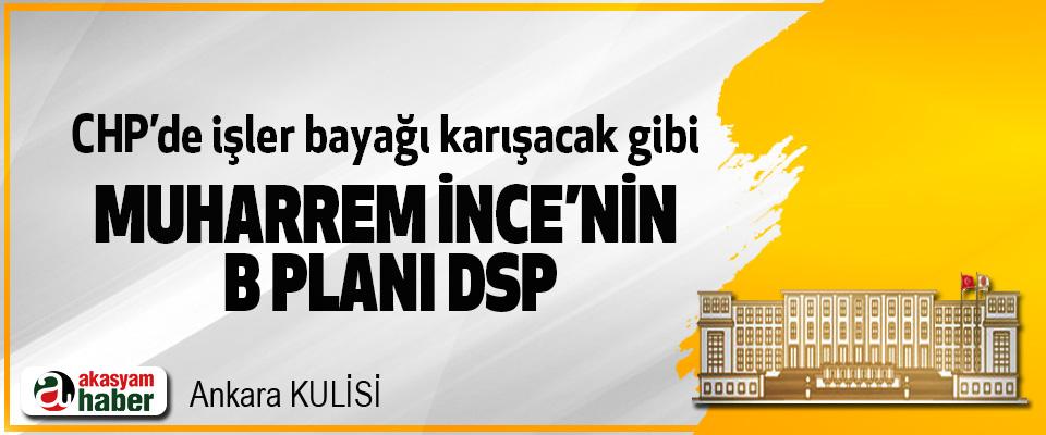 CHP'de işler bayağı karışacak gibi; Muharrem İnce'nin B Planı DSP
