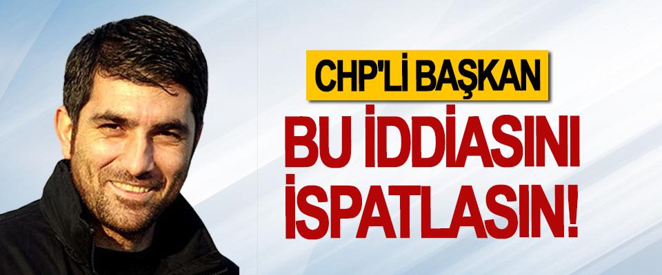 CHP'li başkan bu iddiasını ispatlasın!