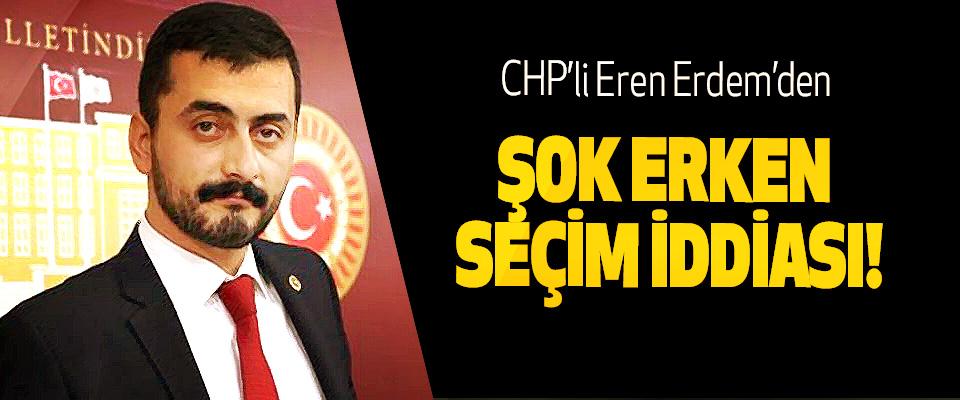CHP'li Eren Erdem'den Şok erken seçim iddiası!