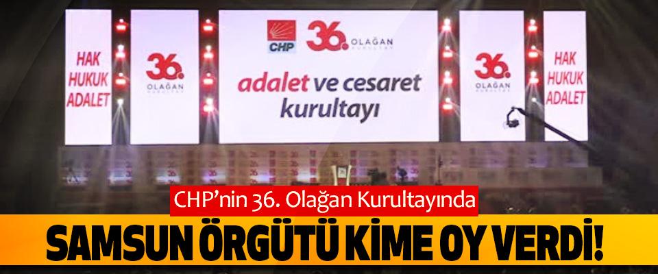 CHP'nin 36. Olağan Kurultayında Samsun örgütü kime oy verdi!