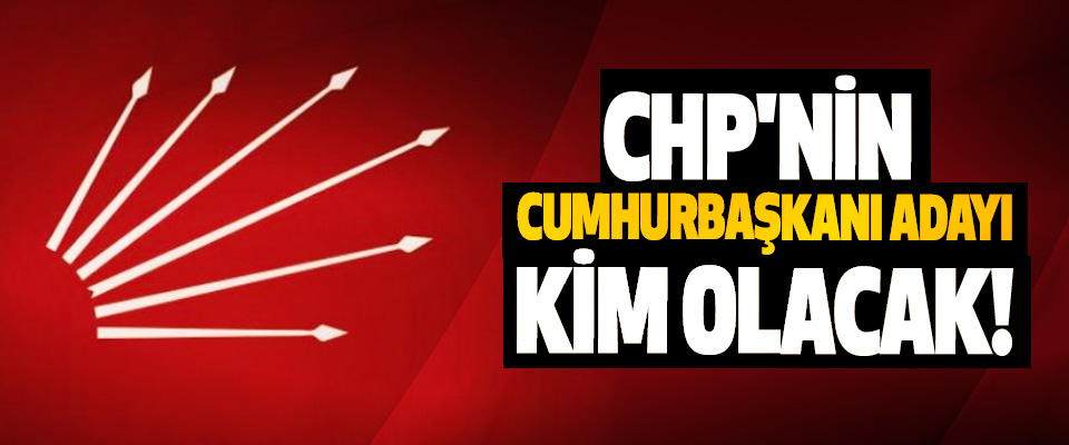 CHP'nin Cumhurbaşkanı Adayı Kim Olacak!