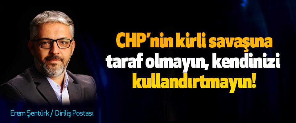 CHP'nin kirli savaşına taraf olmayın, kendinizi kullandırtmayın!