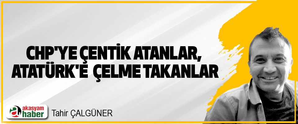 CHP'ye Çentik Atanlar,  Atatürk'e  Çelme Takanlar
