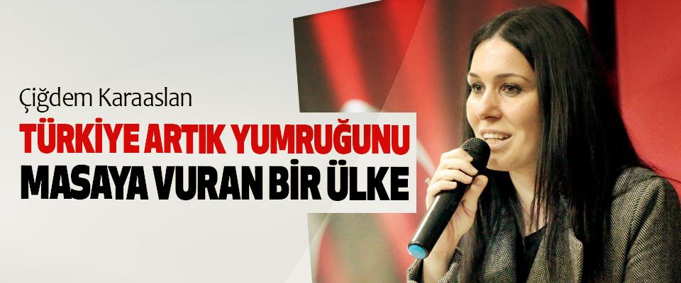 Çiğdem Karaaslan: Türkiye Artık Yumruğunu Masaya Vuran Bir Ülke