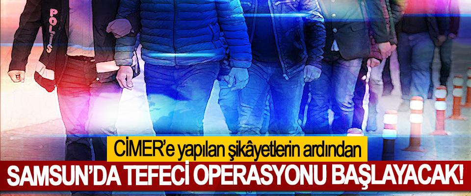 CİMER'e yapılan şikâyetlerin ardından Samsun'da tefeci operasyonu başlayacak!