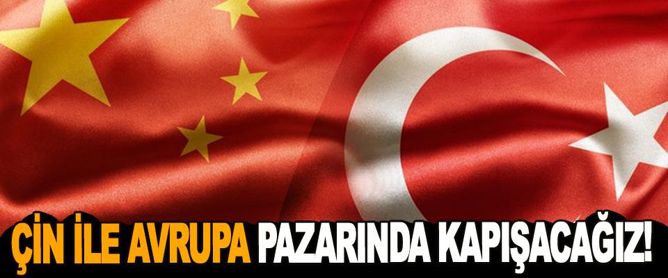 Çin İle Avrupa Pazarında Kapışacağız!