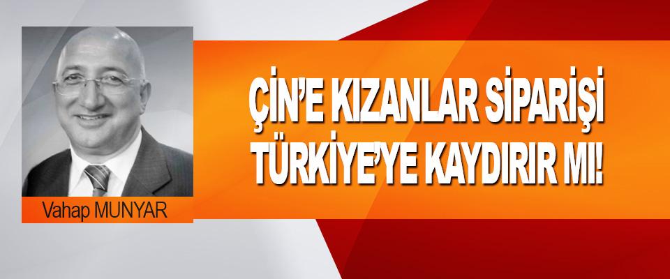 Çin'e Kızanlar Siparişi Türkiye'ye Kaydırır Mı!