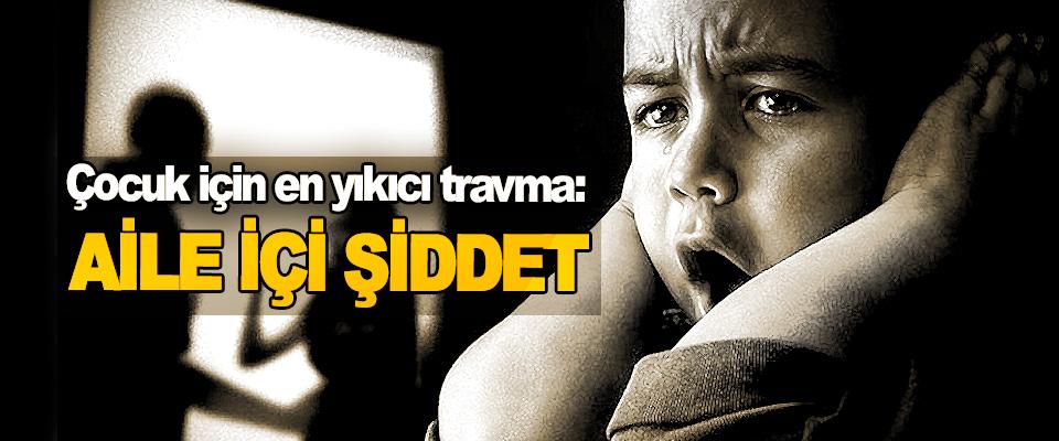 Çocuk için en yıkıcı travma: Aile İçi Şiddet