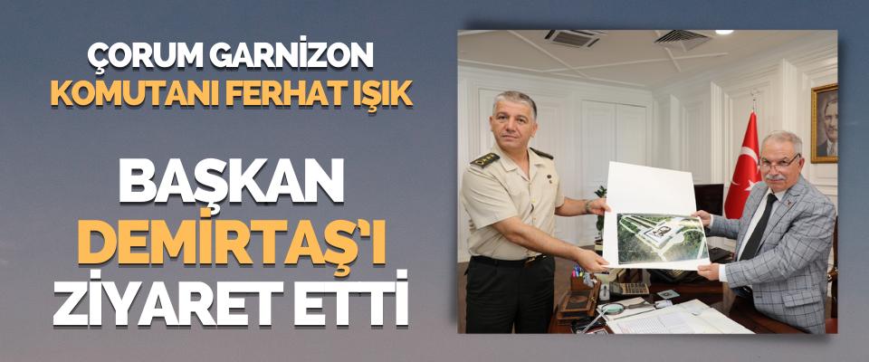 Çorum Garnizon Komutanı Ferhat Işık Başkan Demirtaş'ı Ziyaret Etti