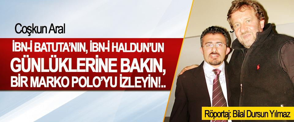 Coşkun Aral: İbn-i Batuta'nın, İbn-i Haldun'un günlüklerine bakın, bir Marko Polo'yu izleyin!..