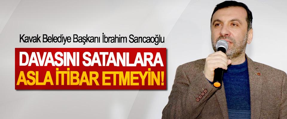 Cumhur ittifakı adayı ve Kavak Belediye Başkanı İbrahim Sarıcaoğlu; Davasını satanlara asla itibar etmeyin!