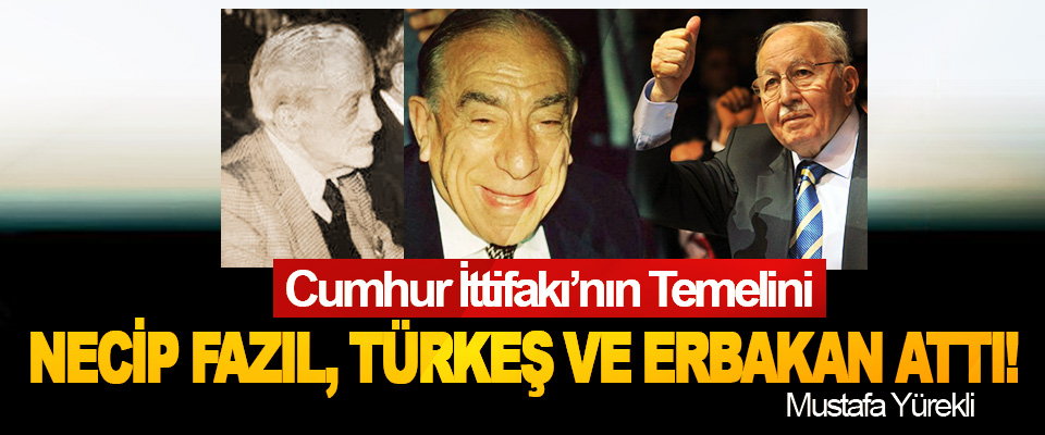 Cumhur İttifakı'nın Temelini Necip Fazıl, Türkeş Ve Erbakan Attı!