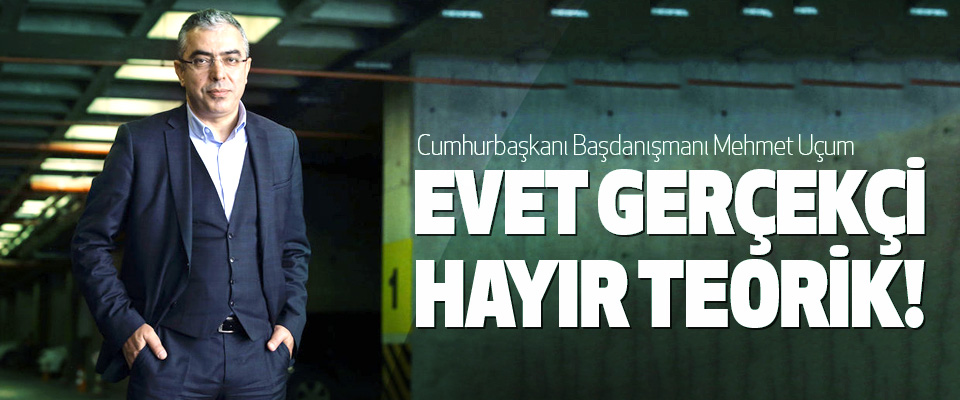 Cumhurbaşkanı Başdanışmanı Mehmet Uçum: Evet gerçekçi hayır teorik!