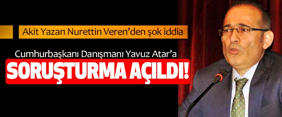 Cumhurbaşkanı danışmanı Yavuz Atar'a soruşturma açıldı!