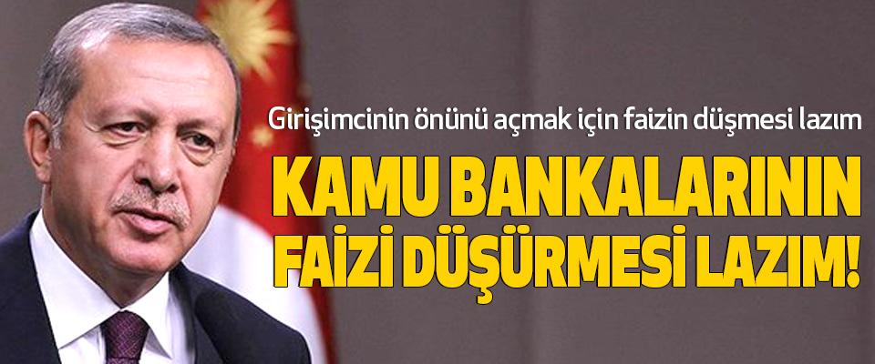 Cumhurbaşkanı Erdoğan, Kamu bankalarının faizi düşürmesi lazım!