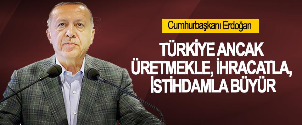 Cumhurbaşkanı Erdoğan, Türkiye Ancak Üretmekle, İhracatla, İstihdamla Büyür