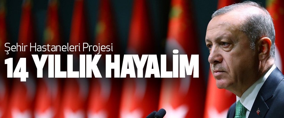Cumhurbaşkanı Erdoğan: Şehir Hastaneleri Projesi 14 Yıllık Hayalim