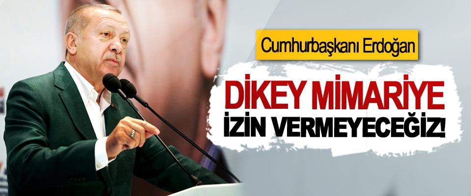 Cumhurbaşkanı Erdoğan:  Dikey mimariye izin vermeyeceğiz!