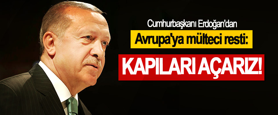 Cumhurbaşkanı Erdoğan'dan Avrupa'ya mülteci resti: Kapıları Açarız!