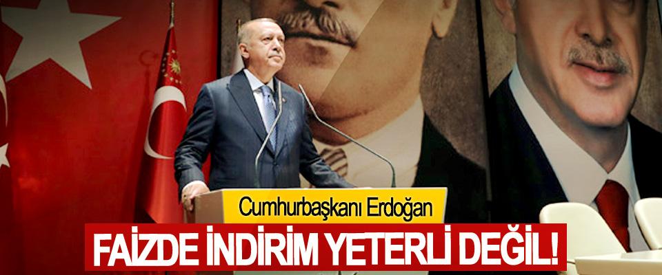 Cumhurbaşkanı Erdoğan: Faizde İndirim Yeterli Değil!