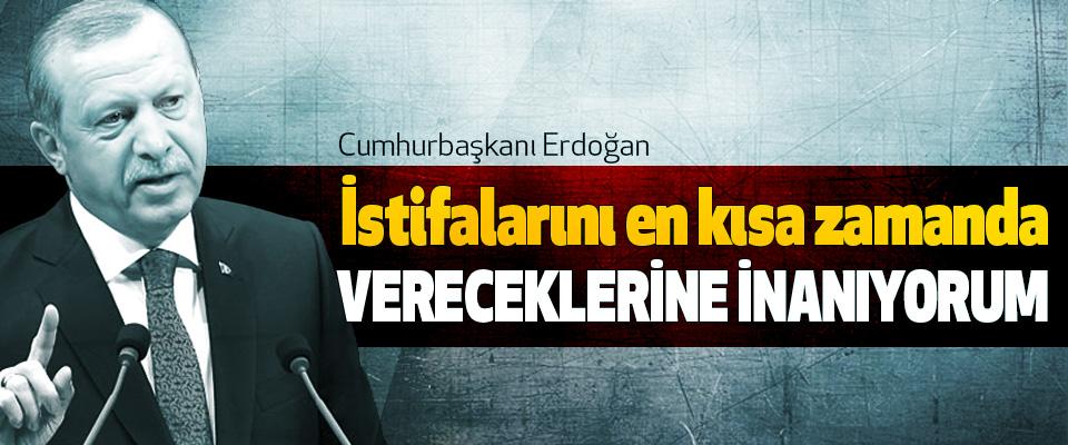 Cumhurbaşkanı Erdoğan: İstifalarını en kısa zamanda Vereceklerine İnanıyorum