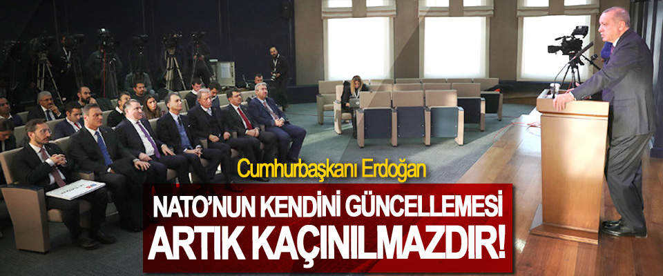 Cumhurbaşkanı Erdoğan: NATO'nun Kendini Güncellemesi Artık Kaçınılmazdır!