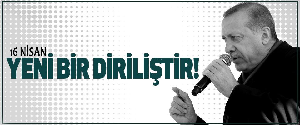 Cumhurbaşkanı Erdoğan, 16 Nisan Yeni Bir Diriliştir!
